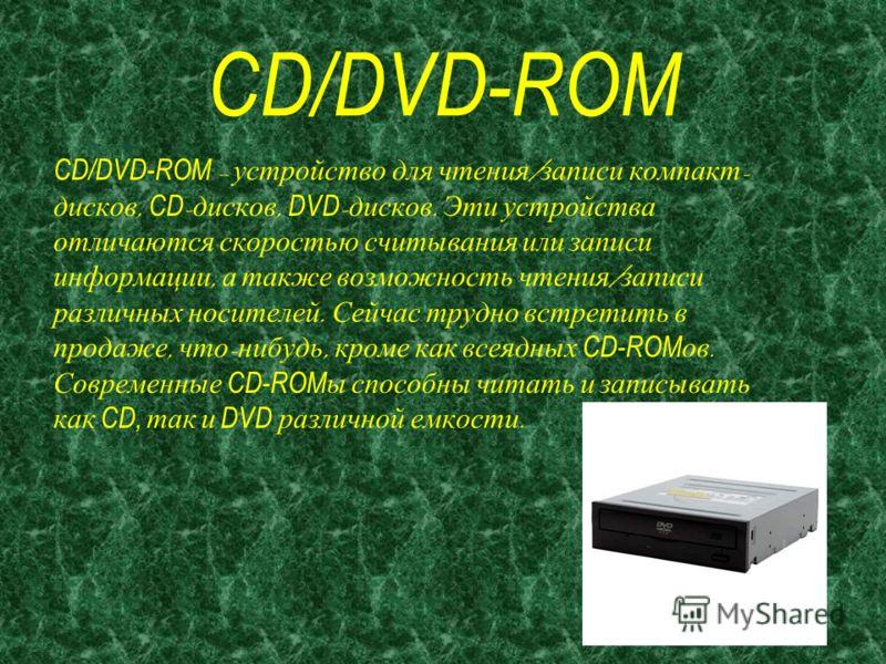CD/DVD-ROM CD/DVD-ROM – устройство для чтения / записи компакт - дисков, CD - дисков, DVD - дисков. Эти устройства отличаются скоростью считывания или записи информации, а также возможность чтения / записи различных носителей. Сейчас трудно встретить