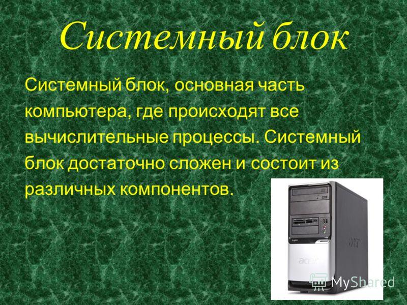 Системный блок Системный блок, основная часть компьютера, где происходят все вычислительные процессы. Системный блок достаточно сложен и состоит из различных компонентов.