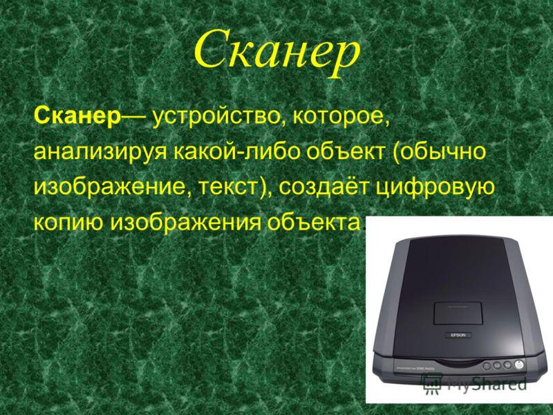 Сканер Сканер устройство, которое, анализируя какой-либо объект (обычно изображение, текст), создаёт цифровую копию изображения объекта.