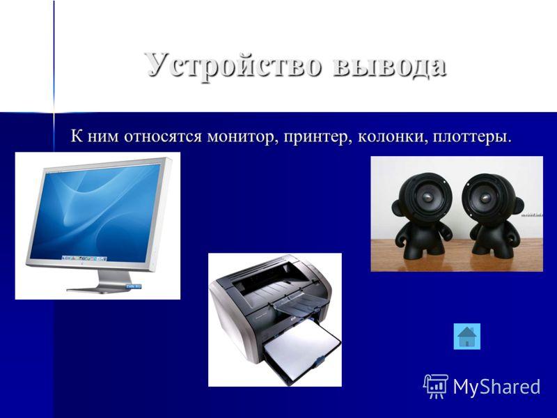 Устройство вывода К ним относятся монитор, принтер, колонки, плоттеры.