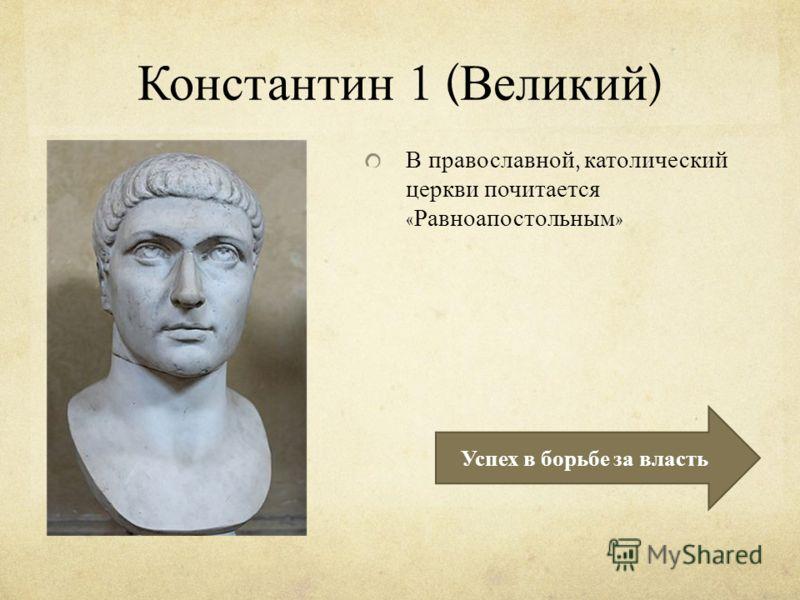Константин 1 ( Великий ) В православной, католический церкви почитается « Равноапостольным » Успех в борьбе за власть