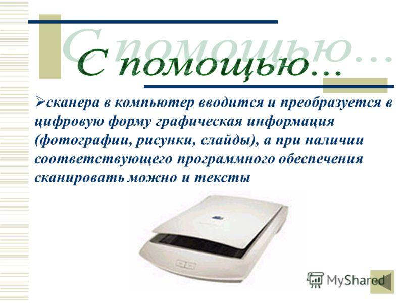 сканера в компьютер вводится и преобразуется в цифровую форму графическая информация (фотографии, рисунки, слайды), а при наличии соответствующего программного обеспечения сканировать можно и тексты