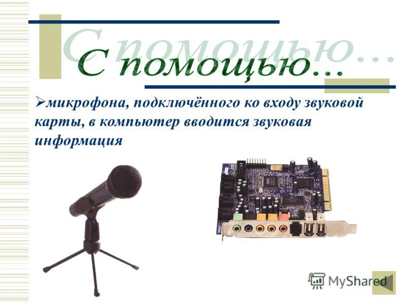 микрофона, подключённого ко входу звуковой карты, в компьютер вводится звуковая информация