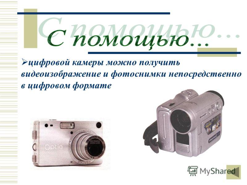 цифровой камеры можно получить видеоизображение и фотоснимки непосредственно в цифровом формате
