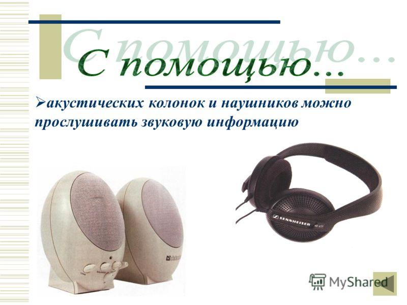акустических колонок и наушников можно прослушивать звуковую информацию