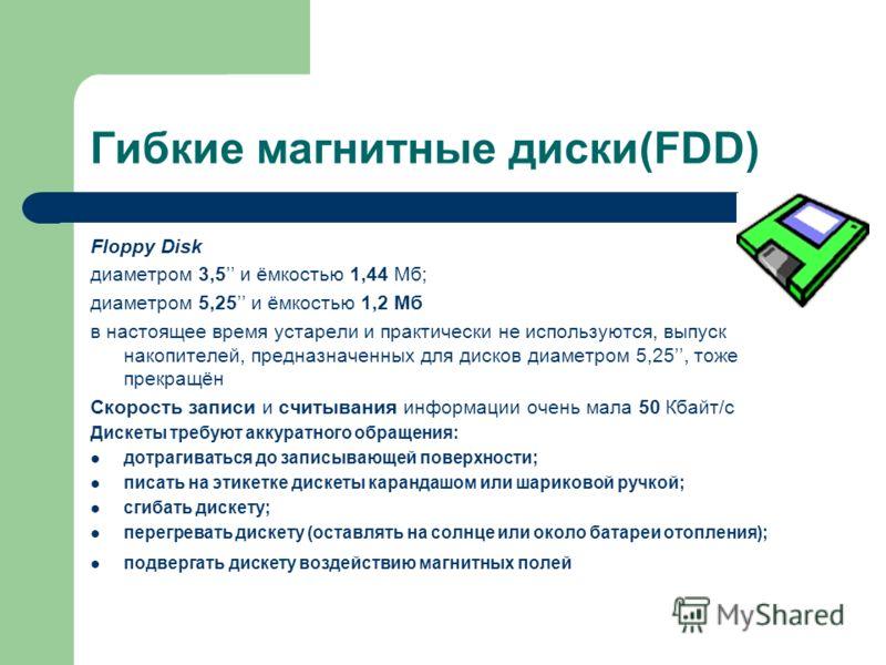 Гибкие магнитные диски(FDD) Floppy Disk диаметром 3,5 и ёмкостью 1,44 Мб; диаметром 5,25 и ёмкостью 1,2 Мб в настоящее время устарели и практически не