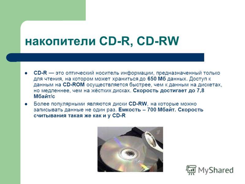 накопители CD-R, CD-RW CD-R это оптический носитель информации, предназначенный только для чтения, на котором может храниться до 650 Мб данных. Доступ