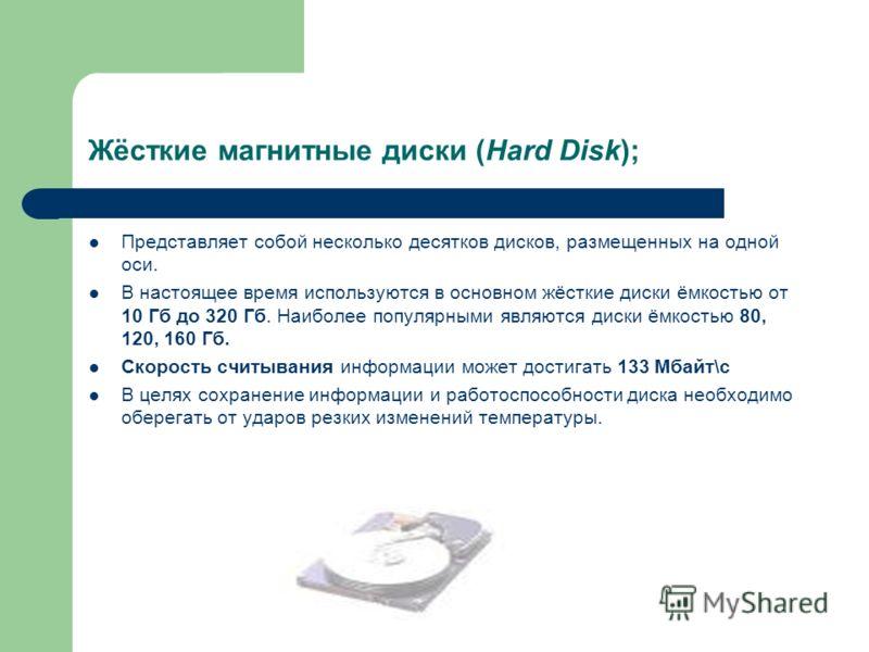 Жёсткие магнитные диски (Hard Disk); Представляет собой несколько десятков дисков, размещенных на одной оси. В настоящее время используются в основном жёсткие диски ёмкостью от 10 Гб до 320 Гб. Наиболее популярными являются диски ёмкостью 80, 120, 16