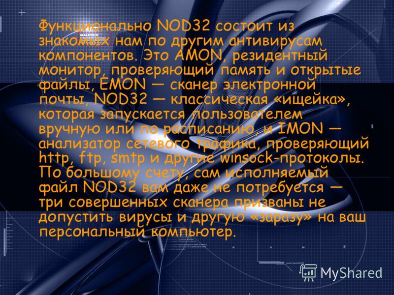 Функционально NOD32 состоит из знакомых нам по другим антивирусам компонентов. Это AMON, резидентный монитор, проверяющий память и открытые файлы, EMON сканер электронной почты, NOD32 классическая «ищейка», которая запускается пользователем вручную и