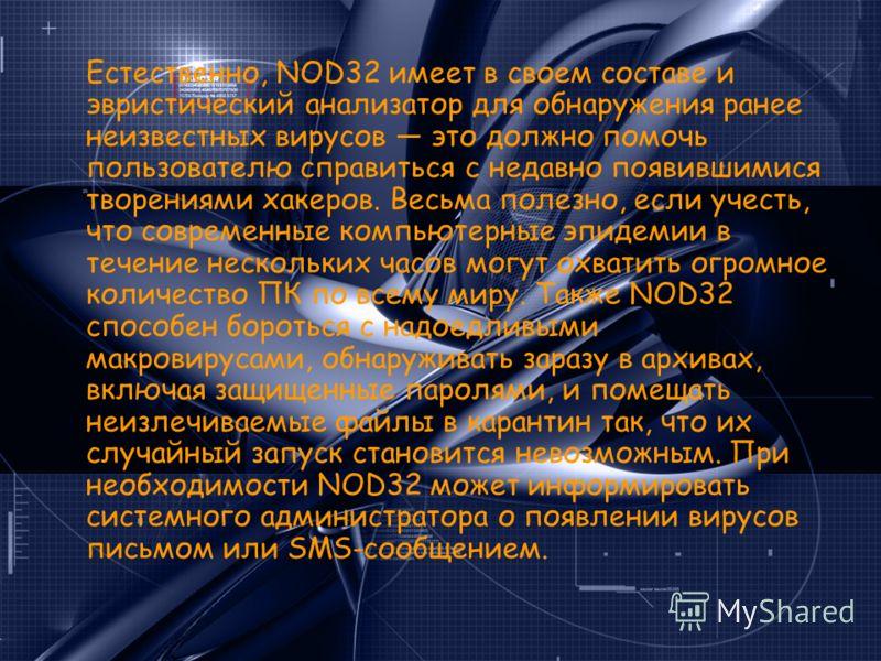 Естественно, NOD32 имеет в своем составе и эвристический анализатор для обнаружения ранее неизвестных вирусов это должно помочь пользователю справиться с недавно появившимися творениями хакеров. Весьма полезно, если учесть, что современные компьютерн