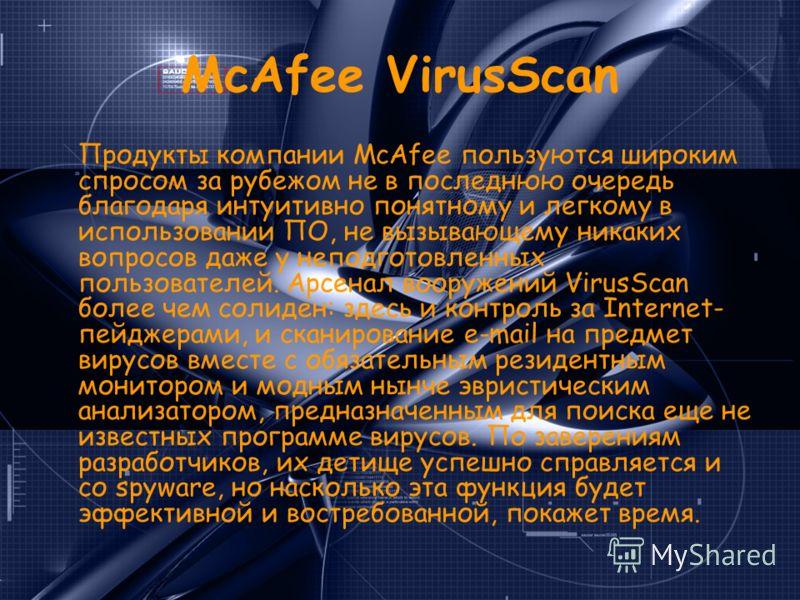 McAfee VirusScan Продукты компании McAfee пользуются широким спросом за рубежом не в последнюю очередь благодаря интуитивно понятному и легкому в использовании ПО, не вызывающему никаких вопросов даже у неподготовленных пользователей. Арсенал вооруже
