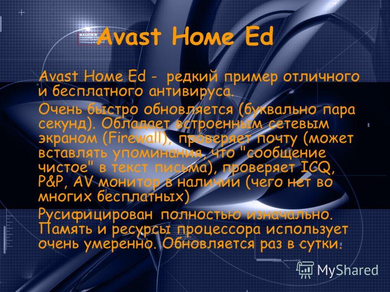 Avast Номе Ed Avast Номе Ed - редкий пример отличного и бесплатного антивируса. Очень быстро обновляется (буквально пара секунд). Обладает встроенным сетевым экраном (Firewall), проверяет почту (может вставлять упоминания, что
