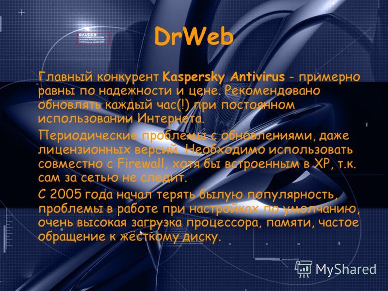 DrWeb Главный конкурент Kaspersky Antivirus - примерно равны по надежности и цене. Рекомендовано обновлять каждый час(!) при постоянном использовании Интернета. Периодические проблемы с обновлениями, даже лицензионных версий. Необходимо использовать