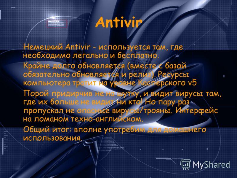 Antivir Немецкий Antivir - используется там, где необходимо легально и бесплатно. Крайне долго обновляется (вместе с базой обязательно обновляется и релиз). Ресурсы компьютера тратит на уровне Касперского v5 Порой придирчив не на шутку, и видит вирус