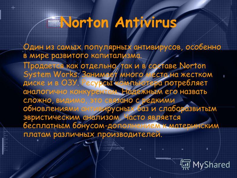 Norton Antivirus Один из самых популярных антивирусов, особенно в мире развитого капитализма. Продается как отдельно, так и в составе Norton System Works. Занимает много места на жестком диске и в ОЗУ. Ресурсы компьютера потребляет аналогично конкуре