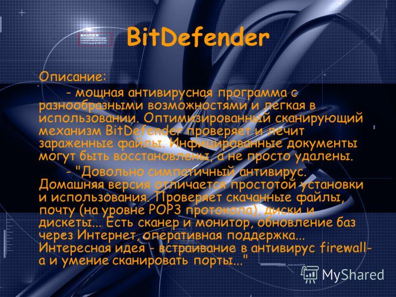 BitDefender Описание: - мощная антивирусная программа с разнообразными возможностями и легкая в использовании. Оптимизированный сканирующий механизм BitDefender проверяет и лечит зараженные файлы. Инфицированные документы могут быть восстановлены, а