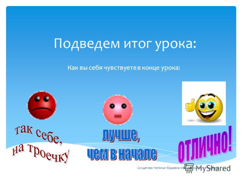 Подведем итог урока: Как вы себя чувствуете в конце урока: Солдатова Наталья Юрьевна МБОУ СОШ6 г. Пушкино