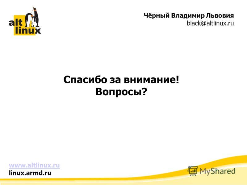 Чёрный Владимир Львовия black@altlinux.ru Спасибо за внимание! Вопросы? www.altlinux.ru linux.armd.ru