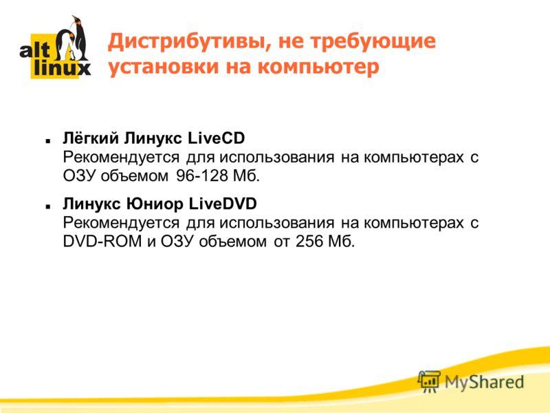 Дистрибутивы, не требующие установки на компьютер Лёгкий Линукс LiveCD Рекомендуется для использования на компьютерах с ОЗУ объемом 96-128 Мб. Линукс Юниор LiveDVD Рекомендуется для использования на компьютерах с DVD-ROM и ОЗУ объемом от 256 Мб.