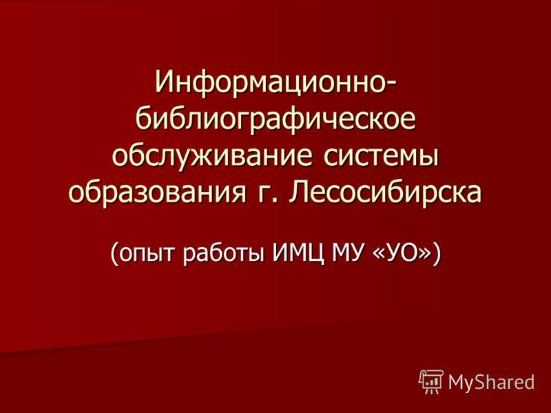 Информационно- библиографическое обслуживание системы образования г. Лесосибирска (опыт работы ИМЦ МУ «УО»)
