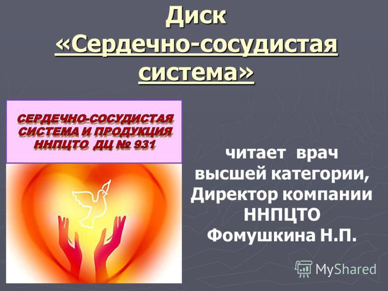 Диск «Сердечно-сосудистая система» читает врач высшей категории, Директор компании ННПЦТО Фомушкина Н.П.