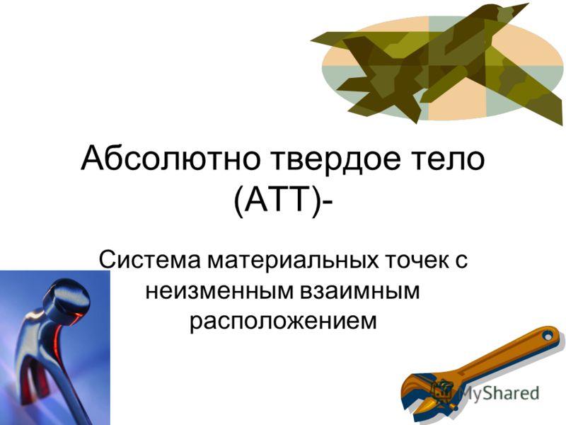 Абсолютно твердое тело (АТТ)- Система материальных точек с неизменным взаимным расположением
