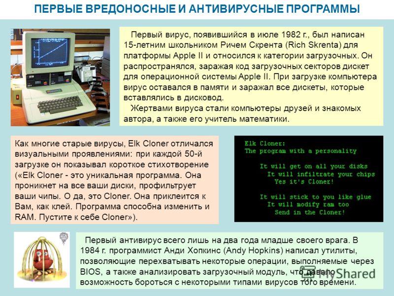ПЕРВЫЕ ВРЕДОНОСНЫЕ И АНТИВИРУСНЫЕ ПРОГРАММЫ Первый вирус, появившийся в июле 1982 г., был написан 15-летним школьником Ричем Скрента (Rich Skrenta) для платформы Apple II и относился к категории загрузочных. Он распространялся, заражая код загрузочны