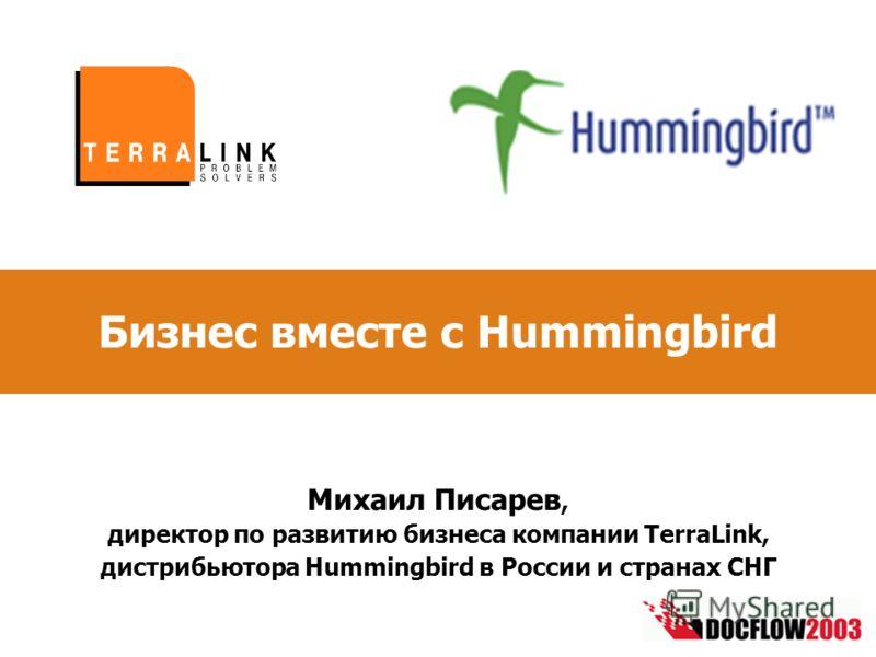 Бизнес вместе с Hummingbird Михаил Писарев, директор по развитию бизнеса компании TerraLink, дистрибьютора Hummingbird в России и странах СНГ