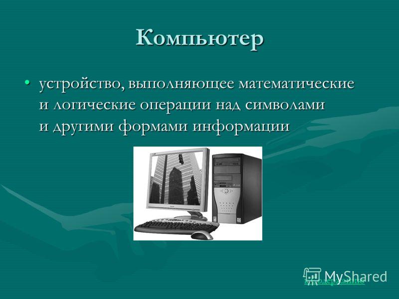 Компьютер устройство, выполняющее математические и логические операции над символами и другими формами информацииустройство, выполняющее математические и логические операции над символами и другими формами информации к Содержанию