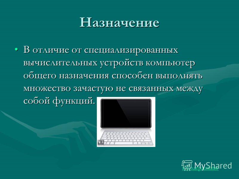 Назначение В отличие от специализированных вычислительных устройств компьютер общего назначения способен выполнять множество зачастую не связанных между собой функций.В отличие от специализированных вычислительных устройств компьютер общего назначени