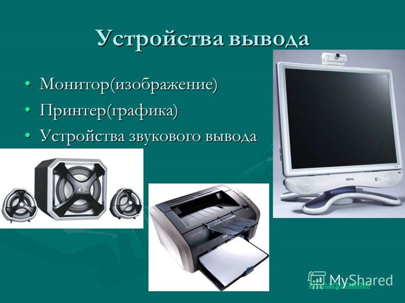 Устройства вывода Монитор(изображение)Монитор(изображение) Принтер(графика)Принтер(графика) Устройства звукового выводаУстройства звукового вывода к Содержанию