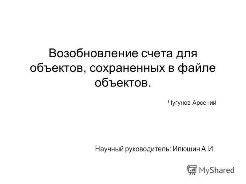 Возобновление счета для объектов, сохраненных в файле объектов. Научный руководитель: Илюшин А.И. Чугунов Арсений