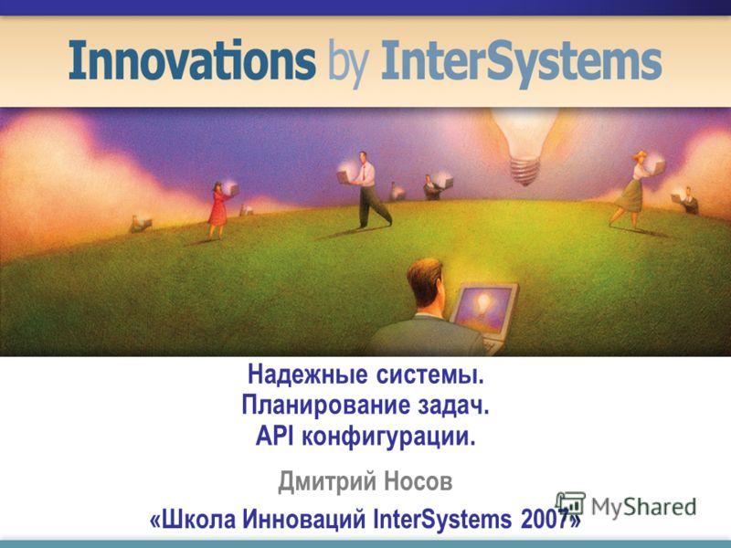 Надежные системы. Планирование задач. API конфигурации. Дмитрий Носов «Школа Инноваций InterSystems 2007»