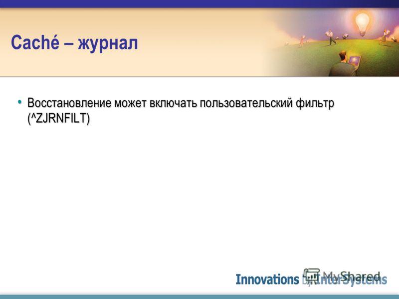 Caché – журнал Восстановление может включать пользовательский фильтр (^ZJRNFILT) Восстановление может включать пользовательский фильтр (^ZJRNFILT)