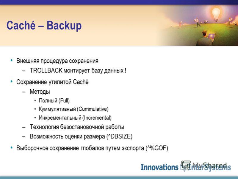 Caché – Backup Внешняя процедура сохранения Внешняя процедура сохранения –TROLLBACK монтирует базу данных ! Сохранение утилитой Caché Сохранение утилитой Caché –Методы Полный (Full)Полный (Full) Куммулятивный (Cummulative)Куммулятивный (Cummulative)