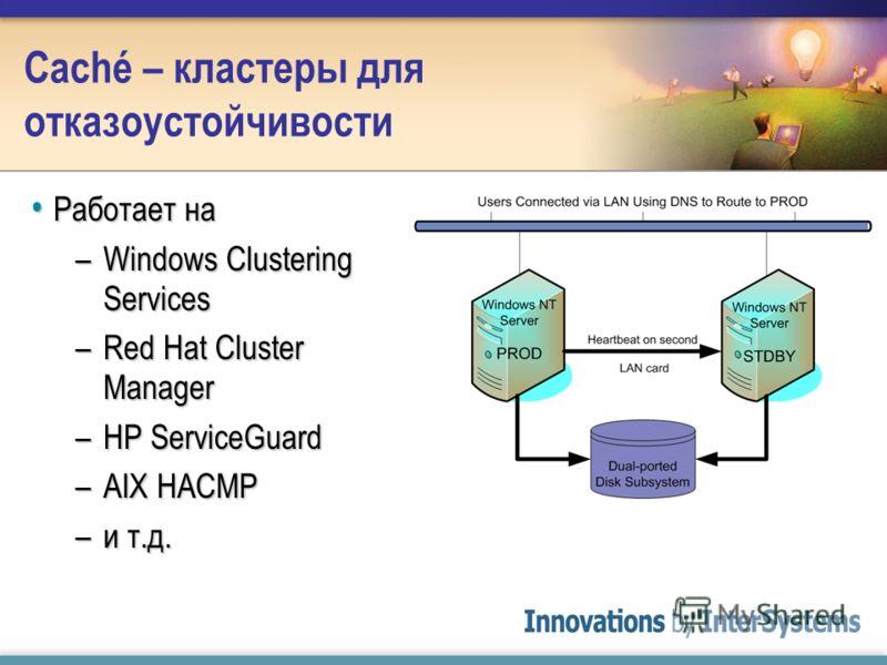 Caché – кластеры для отказоустойчивости Работает на Работает на –Windows Clustering Services –Red Hat Cluster Manager –HP ServiceGuard –AIX HACMP –и т.д.
