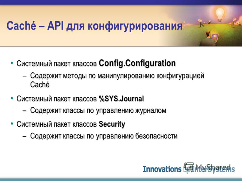 Caché – API для конфигурирования Системный пакет классов Config.Configuration Системный пакет классов Config.Configuration –Содержит методы по манипулированию конфигурацией Caché Системный пакет классов %SYS.Journal Системный пакет классов %SYS.Journ