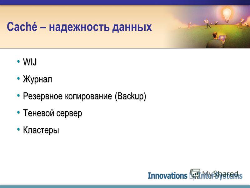 Caché – надежность данных WIJ WIJ Журнал Журнал Резервное копирование (Backup) Резервное копирование (Backup) Теневой сервер Теневой сервер Кластеры Кластеры
