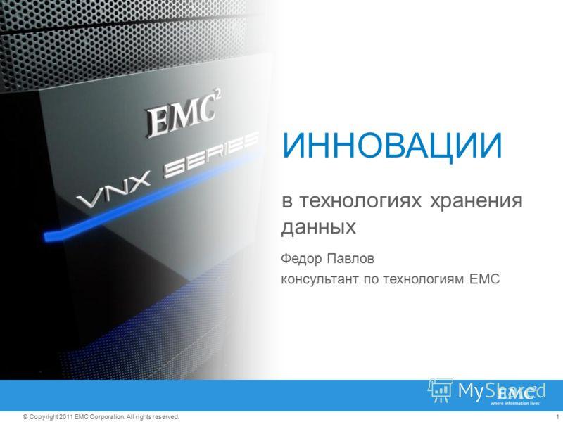 1© Copyright 2011 EMC Corporation. All rights reserved. ИННОВАЦИИ в технологиях хранения данных Федор Павлов консультант по технологиям EMC