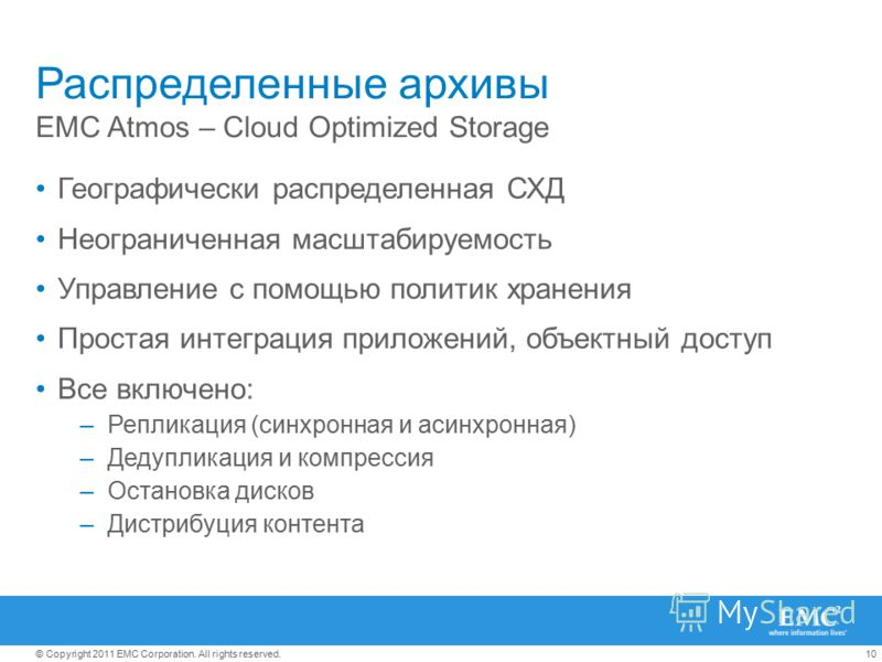 10© Copyright 2011 EMC Corporation. All rights reserved. Распределенные архивы EMC Atmos – Cloud Optimized Storage Географически распределенная СХД Неограниченная масштабируемость Управление с помощью политик хранения Простая интеграция приложений, о