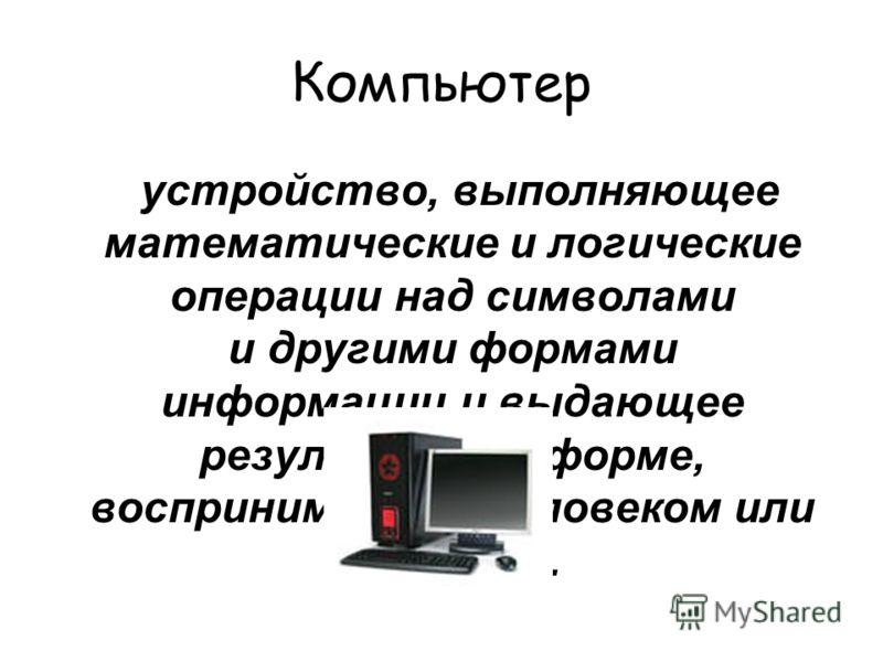Компьютер устройство, выполняющее математические и логические операции над символами и другими формами информации и выдающее результаты в форме, воспринимаемой человеком или машиной.