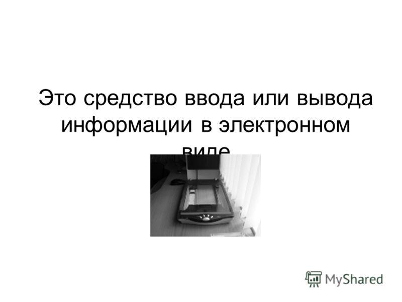 Это средство ввода или вывода информации в электронном виде