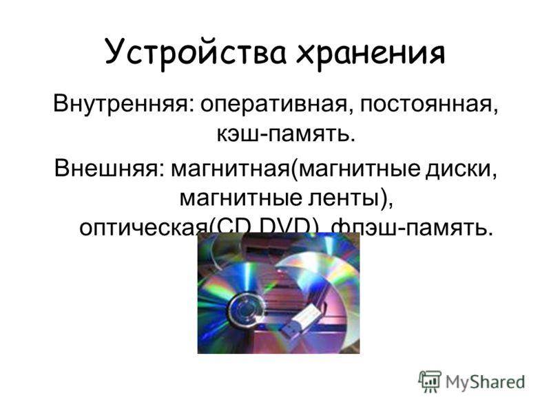 Устройства хранения Внутренняя: оперативная, постоянная, кэш-память. Внешняя: магнитная(магнитные диски, магнитные ленты), оптическая(CD,DVD), флэш-память.