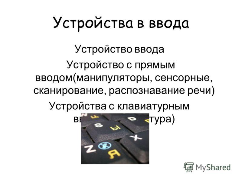 Устройства в ввода Устройство ввода Устройство с прямым вводом(манипуляторы, сенсорные, сканирование, распознавание речи) Устройства с клавиатурным вводом(клавиатура)