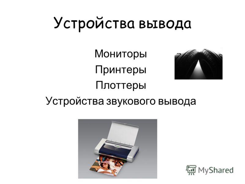 Устройства вывода Мониторы Принтеры Плоттеры Устройства звукового вывода
