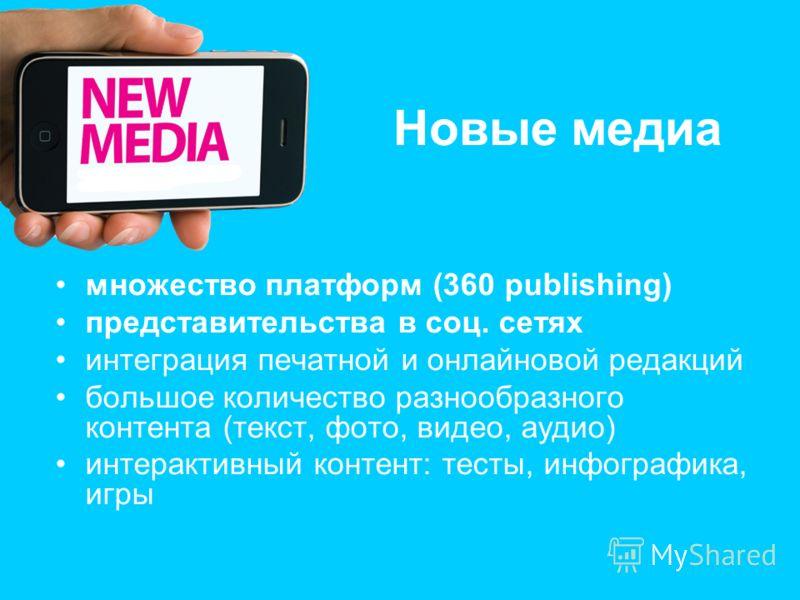 Новые медиа множество платформ (360 publishing) представительства в соц. сетях интеграция печатной и онлайновой редакций большое количество разнообразного контента (текст, фото, видео, аудио) интерактивный контент: тесты, инфографика, игры