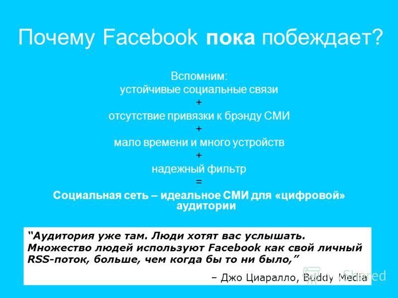 Почему Facebook пока побеждает? Вспомним: устойчивые социальные связи + отсутствие привязки к брэнду СМИ + мало времени и много устройств + надежный фильтр = Социальная сеть – идеальное СМИ для «цифровой» аудитории Аудитория уже там. Люди хотят вас у