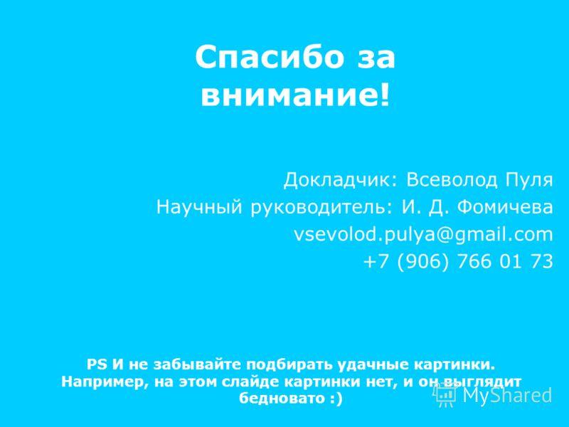Спасибо за внимание! Докладчик: Всеволод Пуля Научный руководитель: И. Д. Фомичева vsevolod.pulya@gmail.com +7 (906) 766 01 73 PS И не забывайте подбирать удачные картинки. Например, на этом слайде картинки нет, и он выглядит бедновато :)