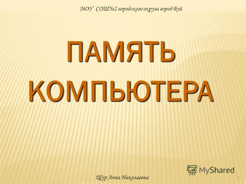 1 ПАМЯТЬКОМПЬЮТЕРА МОУ СОШ2 городского округа город Буй Щур Анна Николаевна