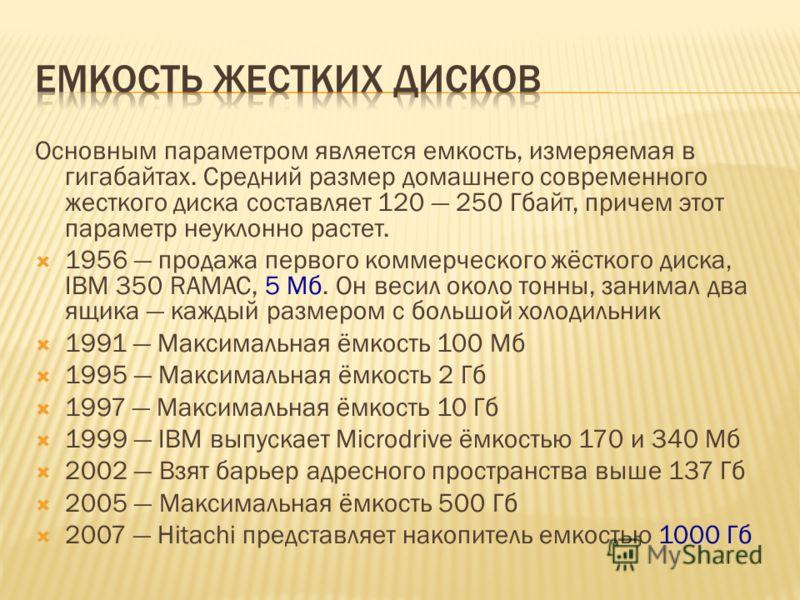 Основным параметром является емкость, измеряемая в гигабайтах. Средний размер домашнего современного жесткого диска составляет 120 250 Гбайт, причем этот параметр неуклонно растет. 1956 продажа первого коммерческого жёсткого диска, IBM 350 RAMAC, 5 М